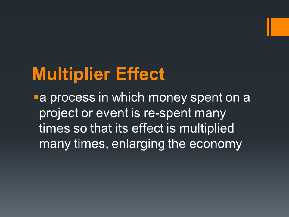 Multiplier Effect  a process in which money spent on a project or event is re-spent many times so that its effect is multiplied many times, enlarging the economy