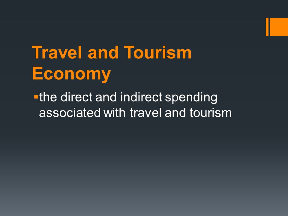Travel and Tourism Economy  the direct and indirect spending associated with travel and tourism
