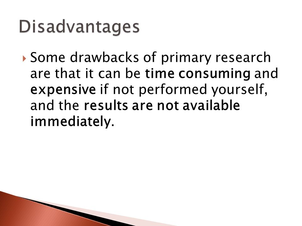  Some drawbacks of primary research are that it can be time consuming and expensive if not performed yourself, and the results are not available immediately.
