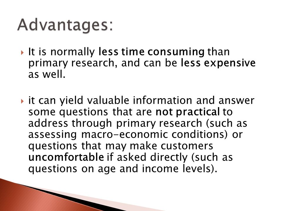  It is normally less time consuming than primary research, and can be less expensive as well.