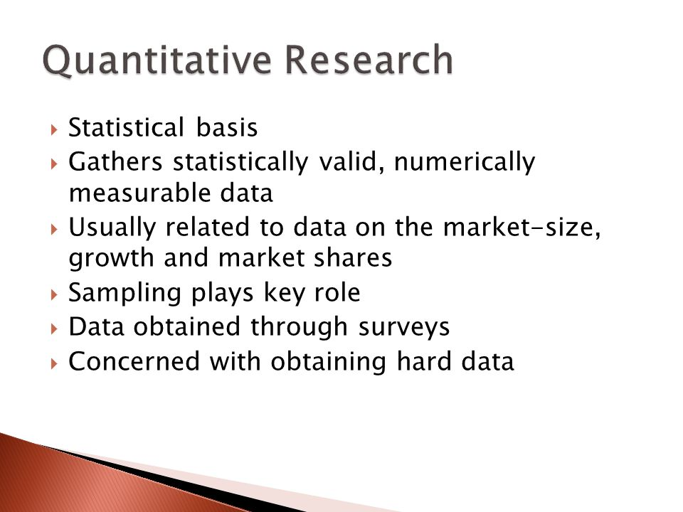  Statistical basis  Gathers statistically valid, numerically measurable data  Usually related to data on the market-size, growth and market shares  Sampling plays key role  Data obtained through surveys  Concerned with obtaining hard data