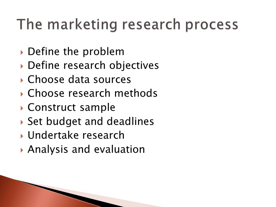  Define the problem  Define research objectives  Choose data sources  Choose research methods  Construct sample  Set budget and deadlines  Undertake research  Analysis and evaluation
