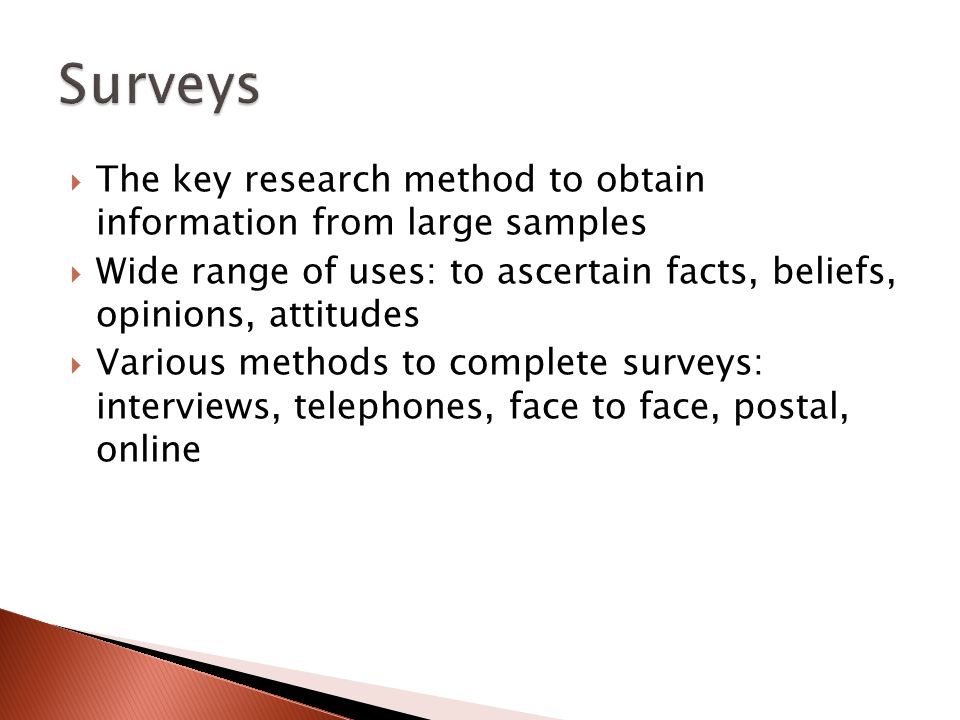  The key research method to obtain information from large samples  Wide range of uses: to ascertain facts, beliefs, opinions, attitudes  Various methods to complete surveys: interviews, telephones, face to face, postal, online