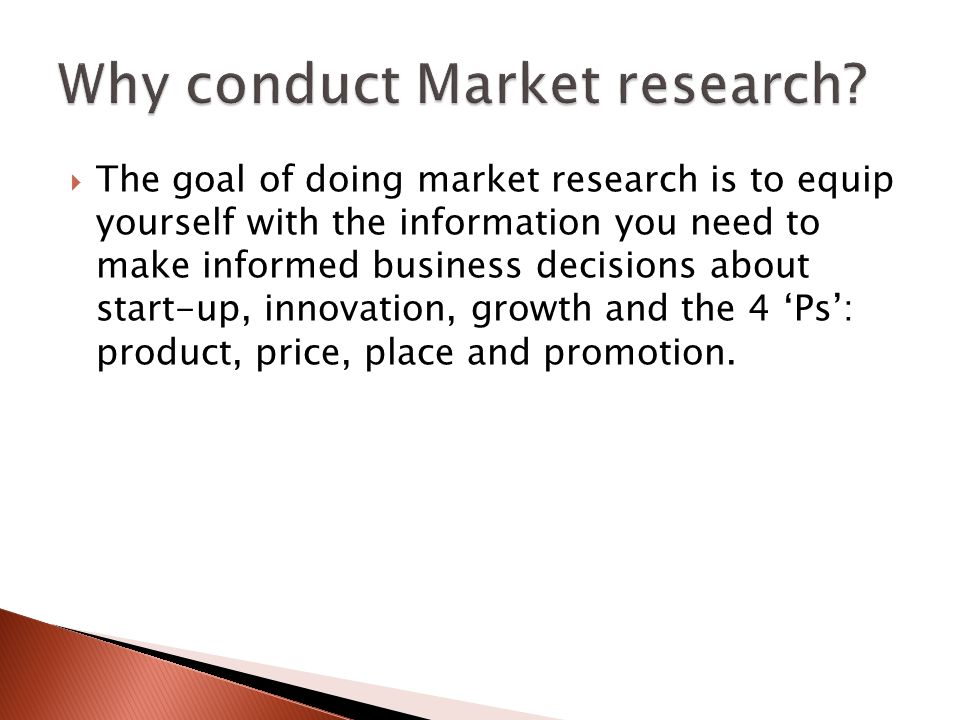  The goal of doing market research is to equip yourself with the information you need to make informed business decisions about start-up, innovation, growth and the 4 'Ps': product, price, place and promotion.