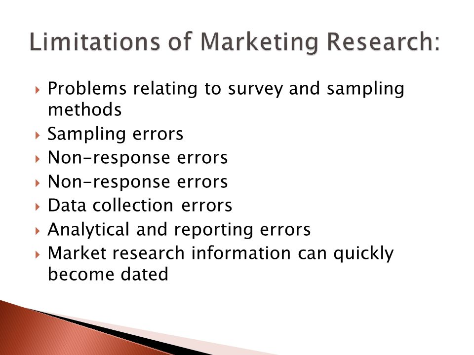  Problems relating to survey and sampling methods  Sampling errors  Non-response errors  Data collection errors  Analytical and reporting errors  Market research information can quickly become dated
