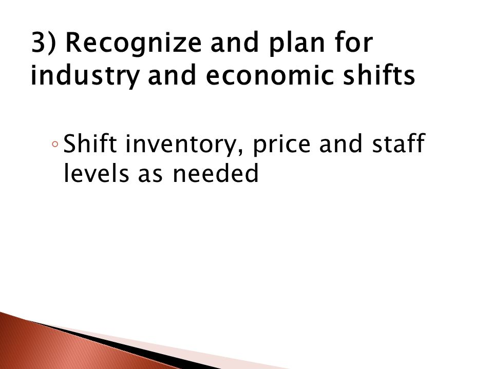 3) Recognize and plan for industry and economic shifts ◦ Shift inventory, price and staff levels as needed