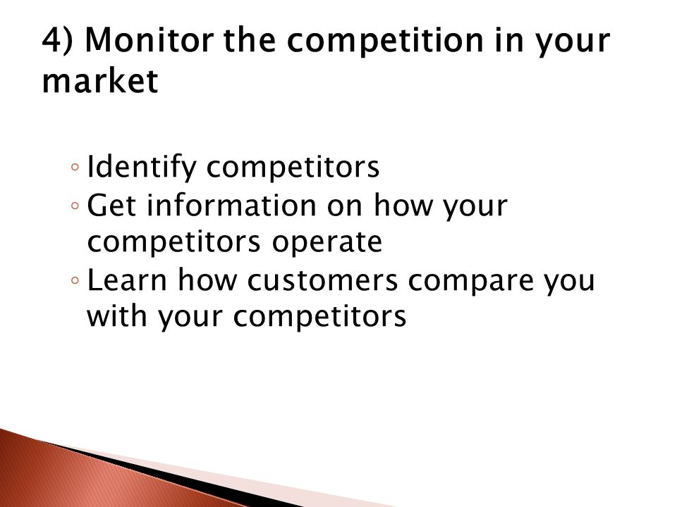 4) Monitor the competition in your market ◦ Identify competitors ◦ Get information on how your competitors operate ◦ Learn how customers compare you with your competitors