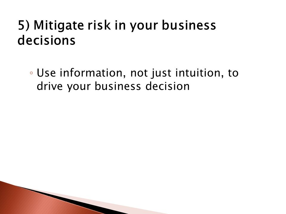 5) Mitigate risk in your business decisions ◦ Use information, not just intuition, to drive your business decision