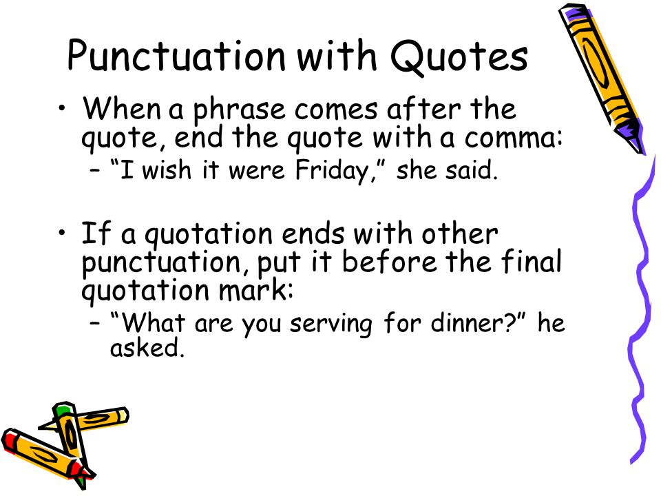 Punctuation with Quotes When a phrase comes after the quote, end the quote with a comma: – I wish it were Friday, she said.
