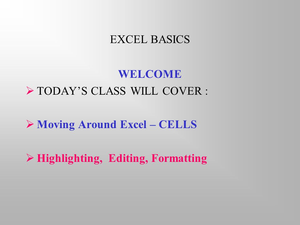 EXCEL BASICS WELCOME  TODAY'S CLASS WILL COVER :  Moving Around Excel – CELLS  Highlighting, Editing, Formatting
