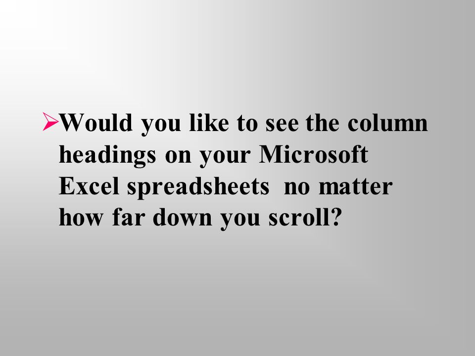  Would you like to see the column headings on your Microsoft Excel spreadsheets no matter how far down you scroll