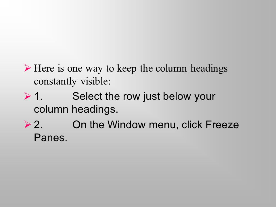  Here is one way to keep the column headings constantly visible:  1.