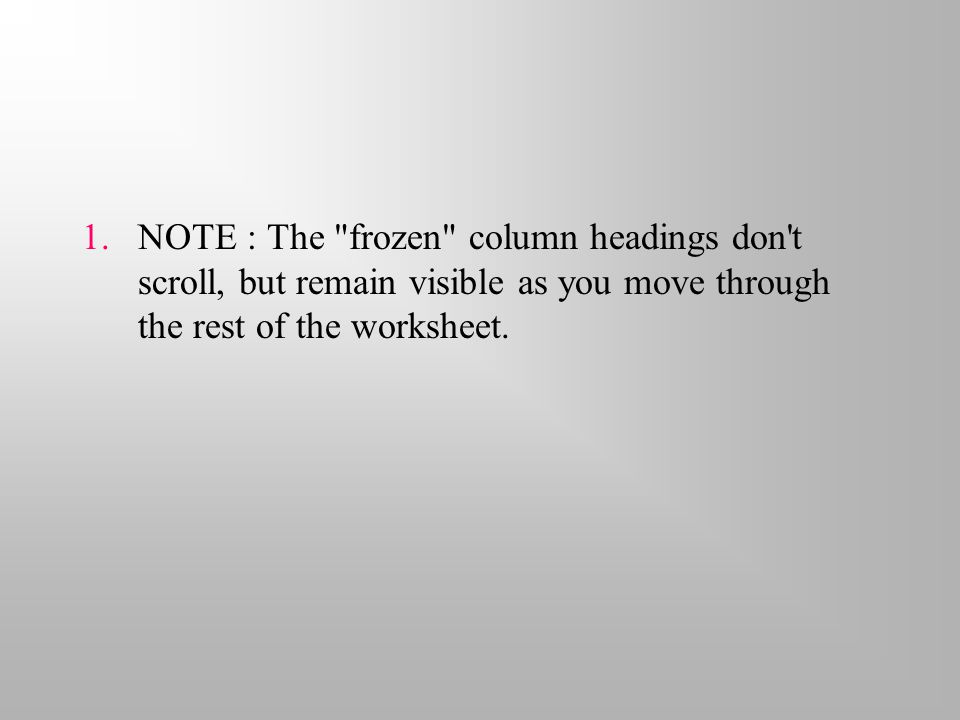 1.NOTE : The frozen column headings don t scroll, but remain visible as you move through the rest of the worksheet.