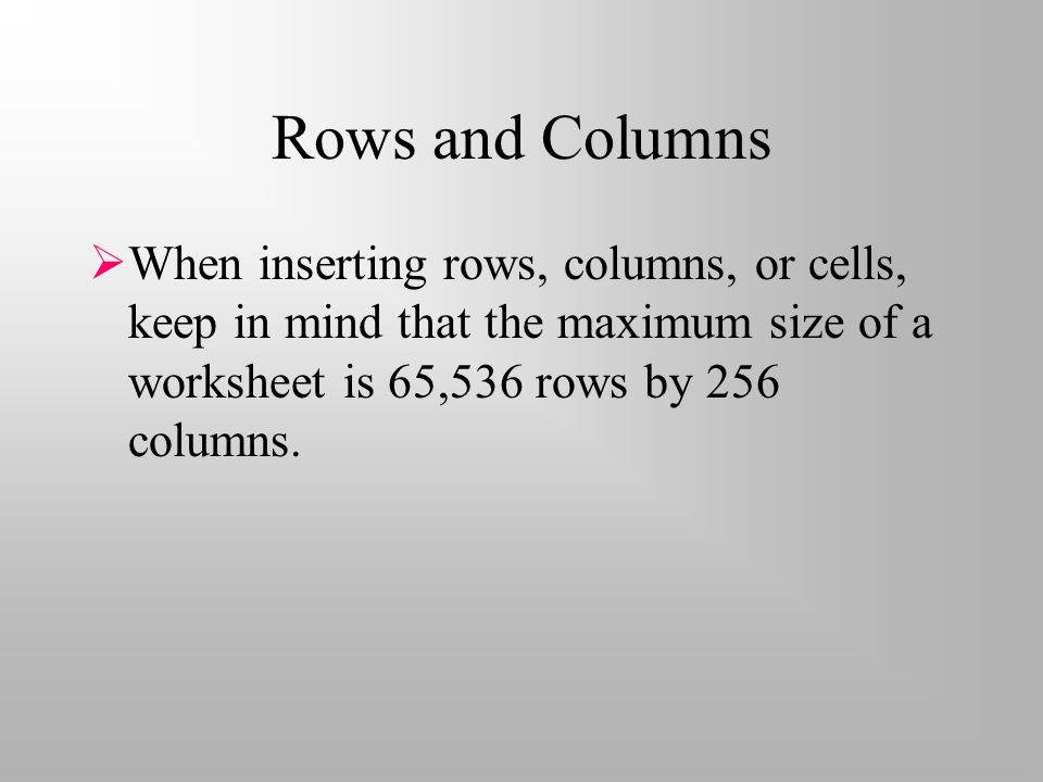 Rows and Columns  When inserting rows, columns, or cells, keep in mind that the maximum size of a worksheet is 65,536 rows by 256 columns.
