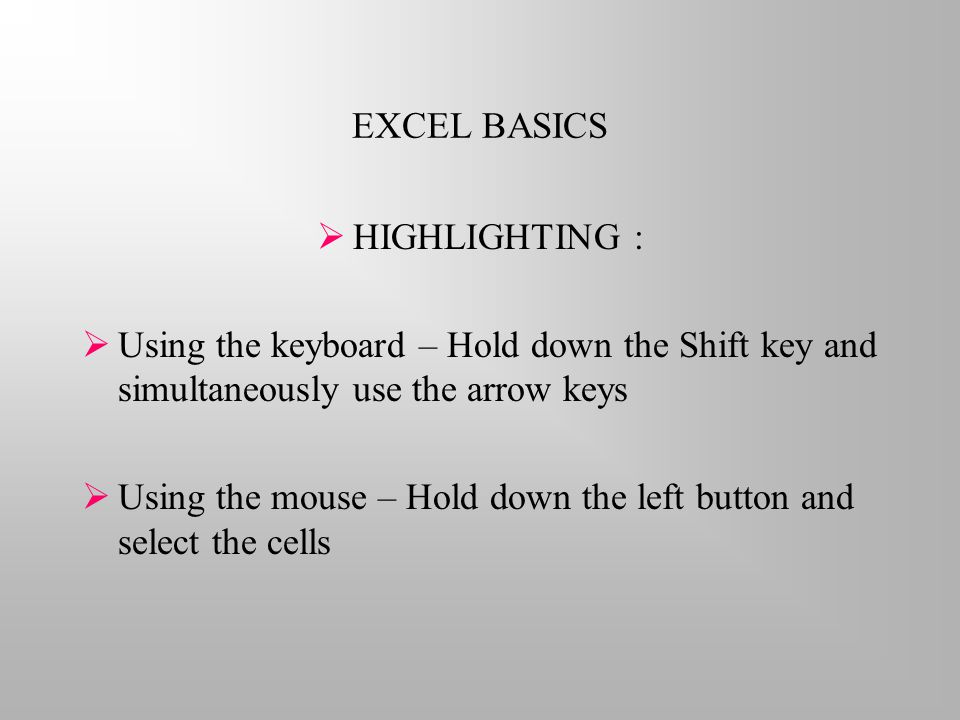 EXCEL BASICS  HIGHLIGHTING :  Using the keyboard – Hold down the Shift key and simultaneously use the arrow keys  Using the mouse – Hold down the left button and select the cells