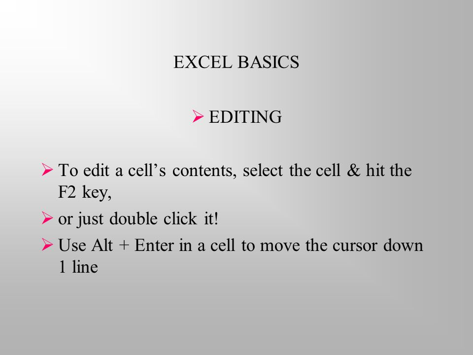 EXCEL BASICS  EDITING  To edit a cell's contents, select the cell & hit the F2 key,  or just double click it.