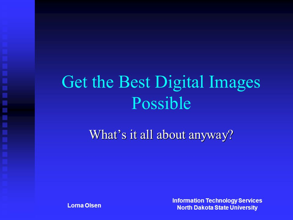 Information Technology Services North Dakota State University Lorna Olsen Get the Best Digital Images Possible What's it all about anyway