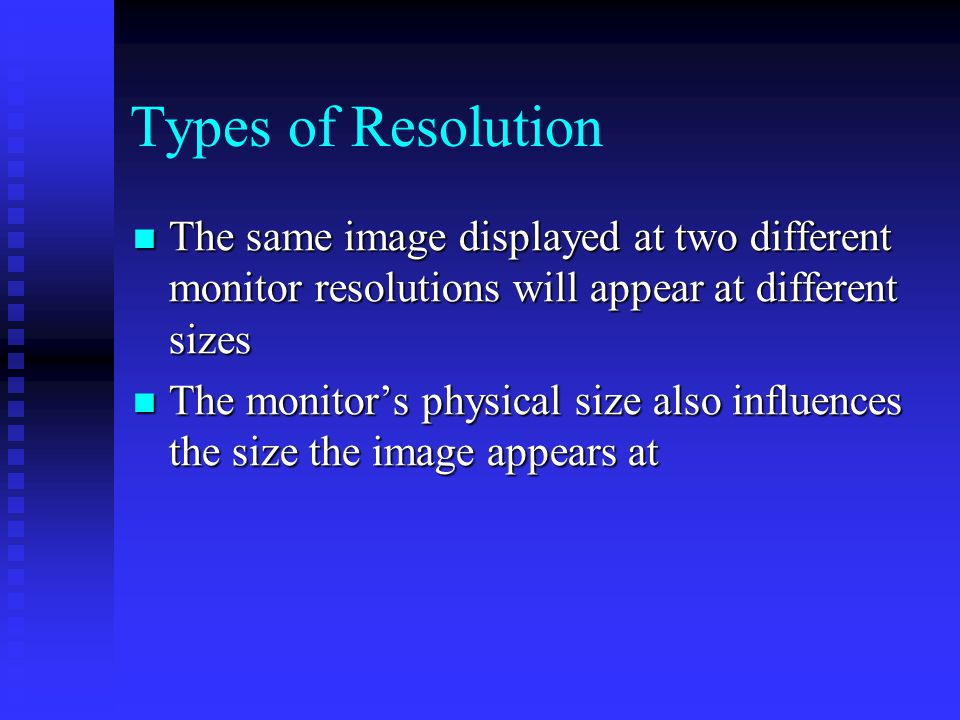 The same image displayed at two different monitor resolutions will appear at different sizes The same image displayed at two different monitor resolutions will appear at different sizes The monitor's physical size also influences the size the image appears at The monitor's physical size also influences the size the image appears at Types of Resolution