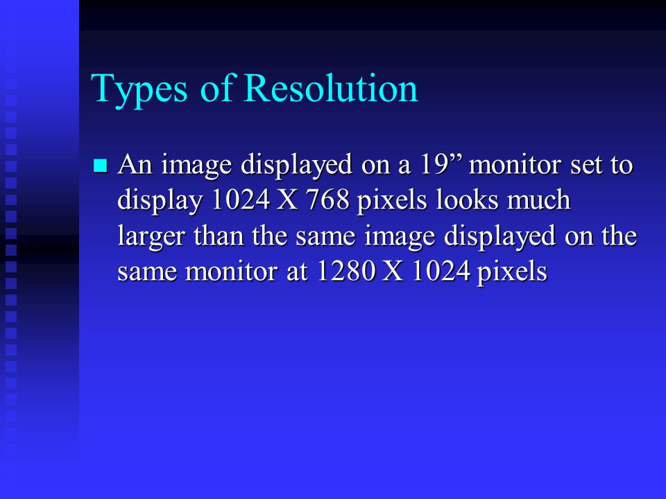 An image displayed on a 19 monitor set to display 1024 X 768 pixels looks much larger than the same image displayed on the same monitor at 1280 X 1024 pixels An image displayed on a 19 monitor set to display 1024 X 768 pixels looks much larger than the same image displayed on the same monitor at 1280 X 1024 pixels Types of Resolution