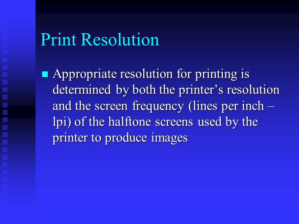 Print Resolution Appropriate resolution for printing is determined by both the printer's resolution and the screen frequency (lines per inch – lpi) of the halftone screens used by the printer to produce images Appropriate resolution for printing is determined by both the printer's resolution and the screen frequency (lines per inch – lpi) of the halftone screens used by the printer to produce images