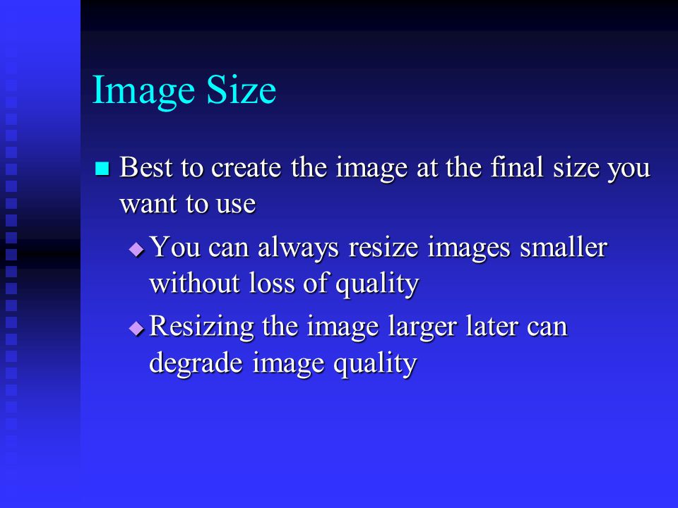 Image Size Best to create the image at the final size you want to use Best to create the image at the final size you want to use  You can always resize images smaller without loss of quality  Resizing the image larger later can degrade image quality
