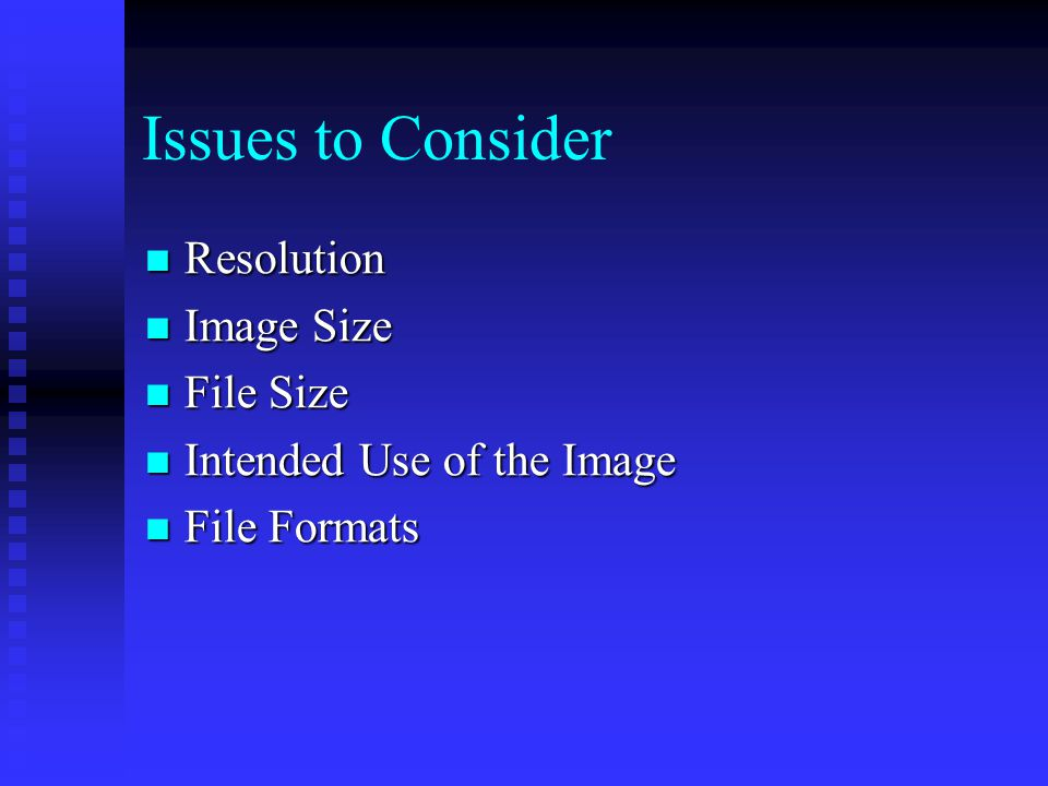 Issues to Consider Resolution Resolution Image Size Image Size File Size File Size Intended Use of the Image Intended Use of the Image File Formats File Formats