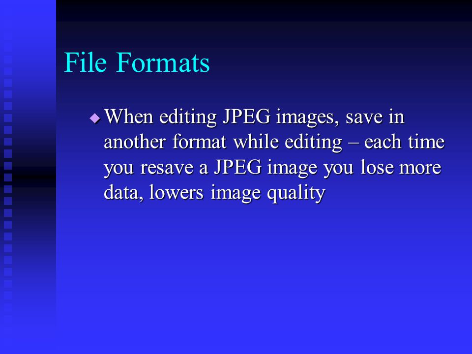  When editing JPEG images, save in another format while editing – each time you resave a JPEG image you lose more data, lowers image quality File Formats