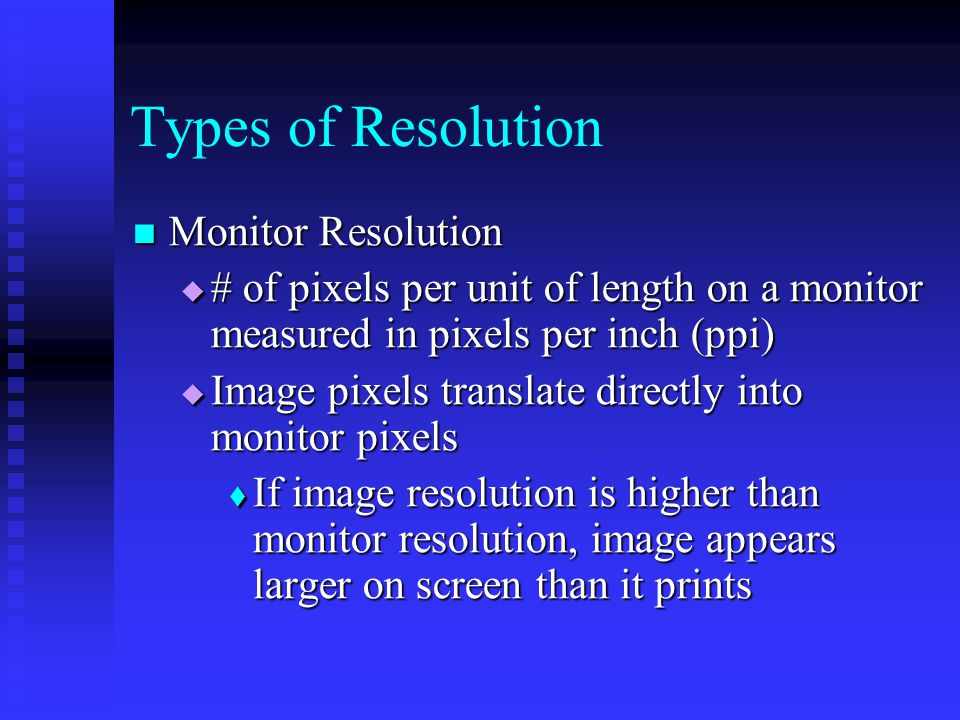 Monitor Resolution Monitor Resolution  # of pixels per unit of length on a monitor measured in pixels per inch (ppi)  Image pixels translate directly into monitor pixels  If image resolution is higher than monitor resolution, image appears larger on screen than it prints Types of Resolution