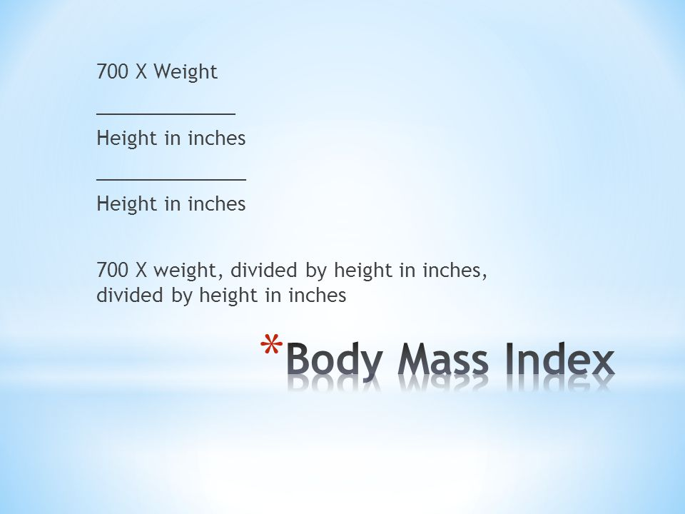 700 X Weight _____________ Height in inches ______________ Height in inches 700 X weight, divided by height in inches, divided by height in inches