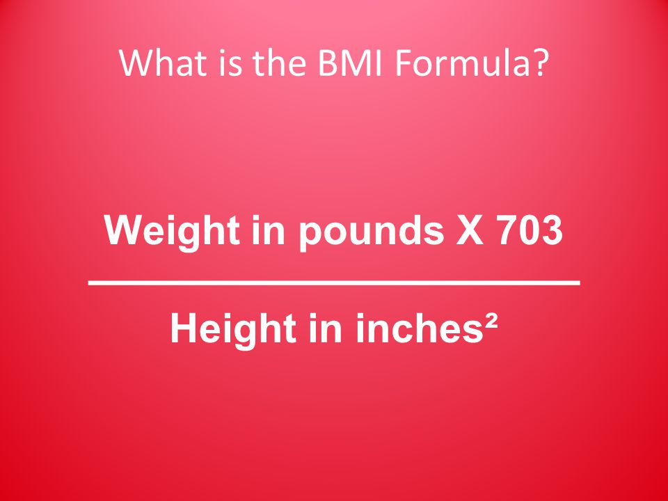 What is the BMI Formula Weight in pounds X 703 ———————————— Height in inches²