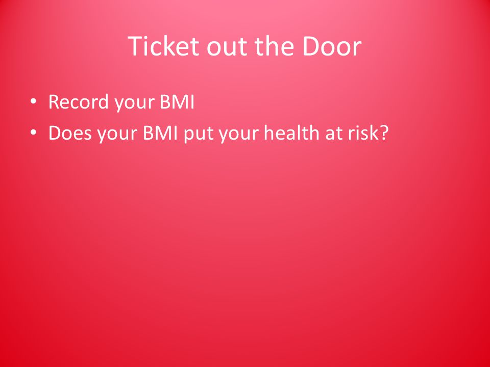 Ticket out the Door Record your BMI Does your BMI put your health at risk