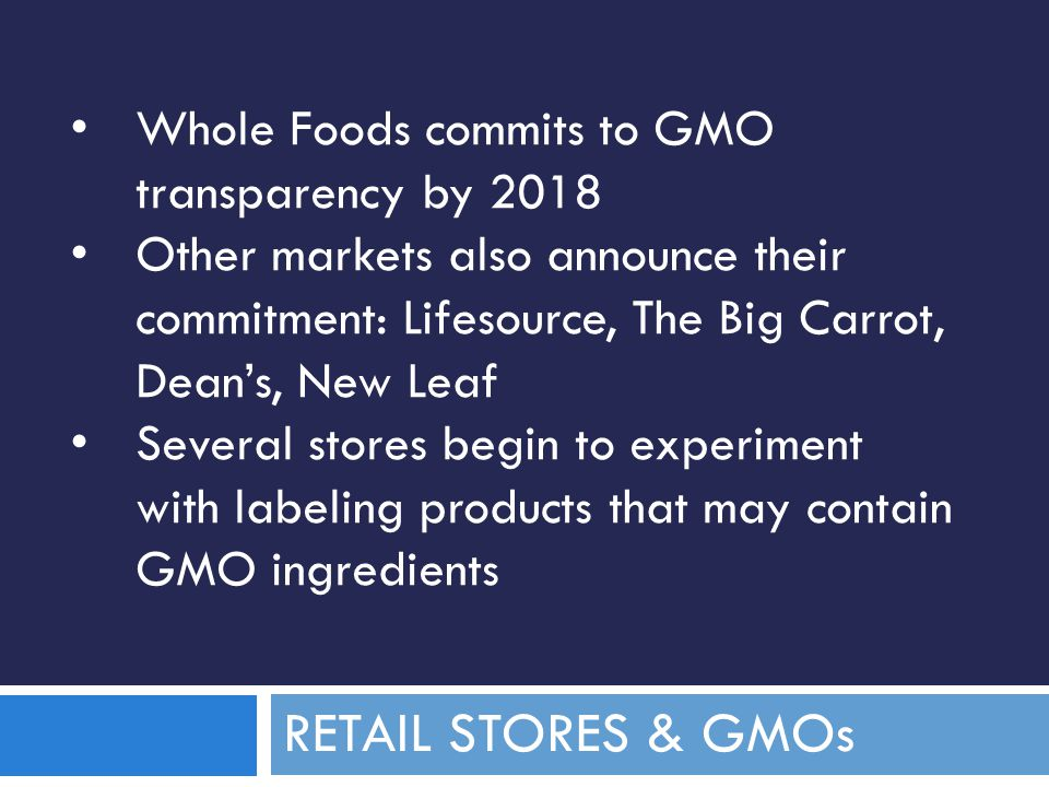 RETAIL STORES & GMOs Whole Foods commits to GMO transparency by 2018 Other markets also announce their commitment: Lifesource, The Big Carrot, Dean's, New Leaf Several stores begin to experiment with labeling products that may contain GMO ingredients