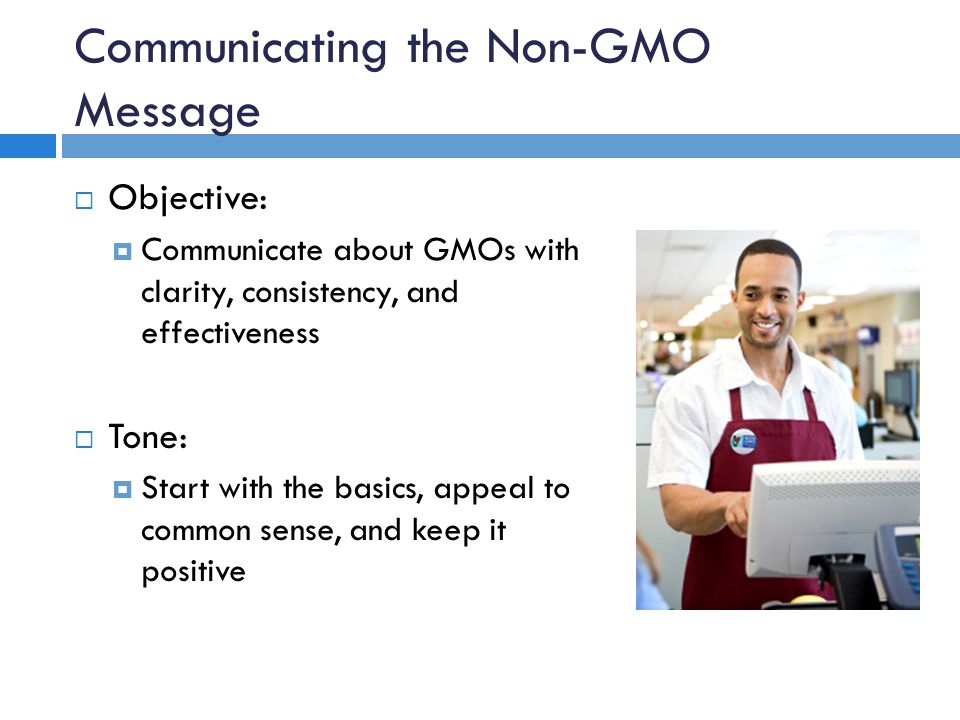 Communicating the Non-GMO Message  Objective:  Communicate about GMOs with clarity, consistency, and effectiveness  Tone:  Start with the basics, appeal to common sense, and keep it positive
