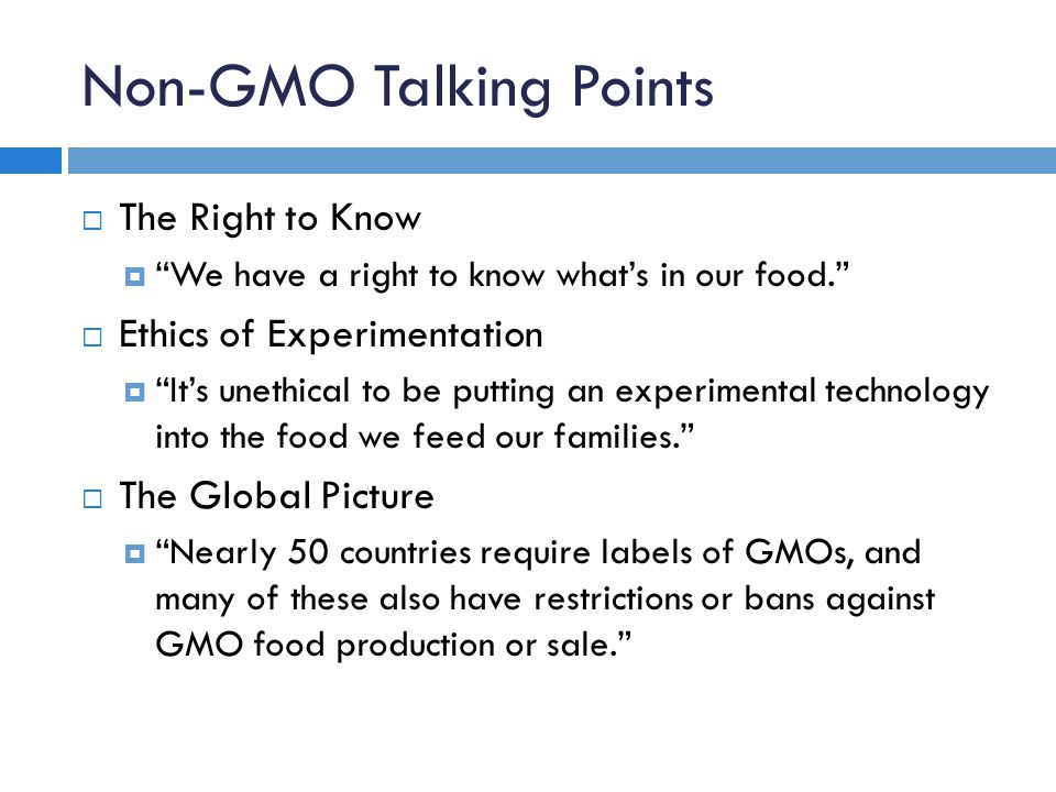 Non-GMO Talking Points  The Right to Know  We have a right to know what's in our food.  Ethics of Experimentation  It's unethical to be putting an experimental technology into the food we feed our families.  The Global Picture  Nearly 50 countries require labels of GMOs, and many of these also have restrictions or bans against GMO food production or sale.