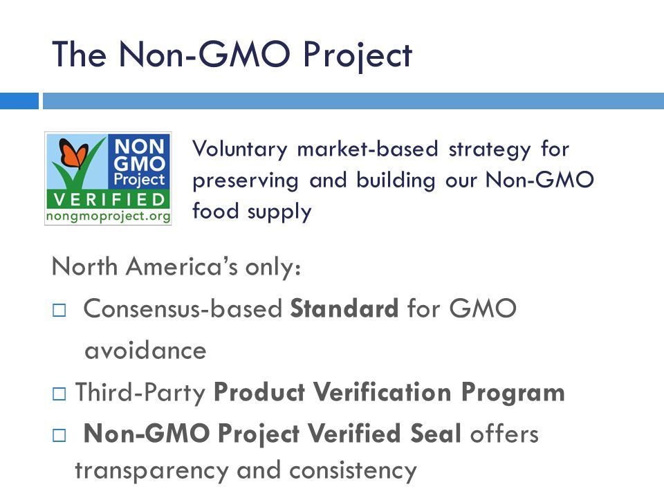 The Non-GMO Project North America's only:  Consensus-based Standard for GMO avoidance  Third-Party Product Verification Program  Non-GMO Project Verified Seal offers transparency and consistency Voluntary market-based strategy for preserving and building our Non-GMO food supply