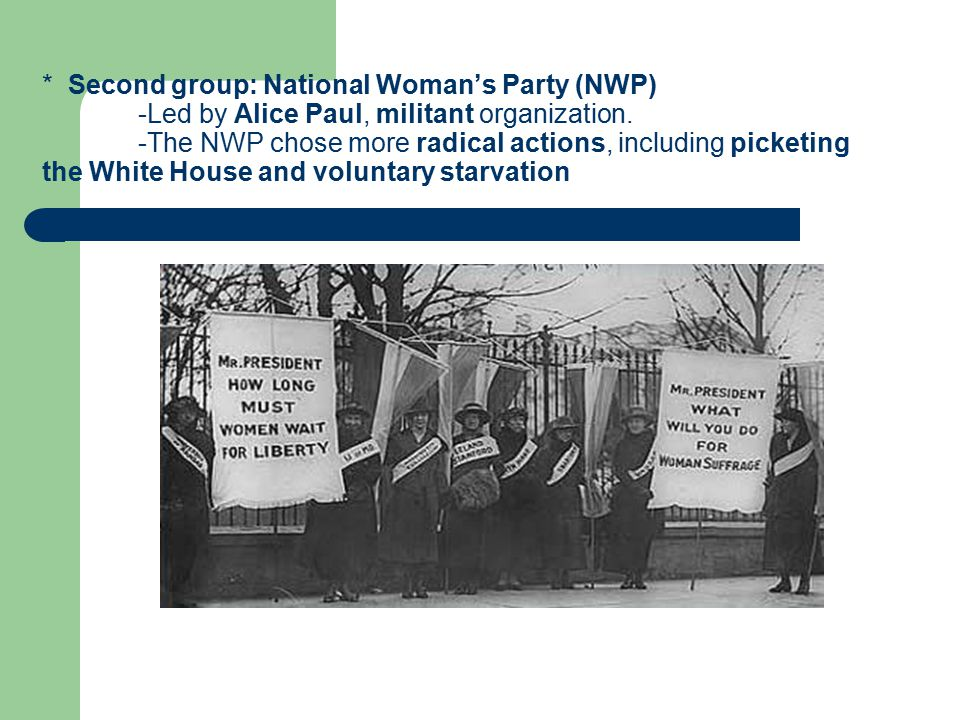 * Second group: National Woman's Party (NWP) -Led by Alice Paul, militant organization.