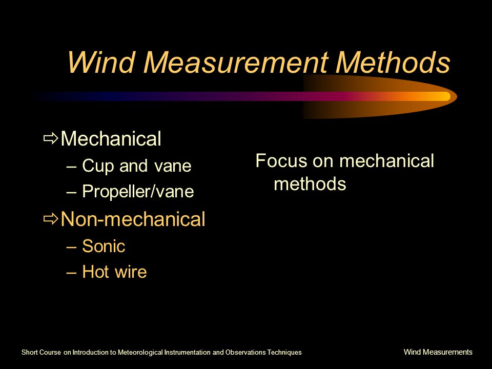 Short Course on Introduction to Meteorological Instrumentation and Observations Techniques Wind Measurements Wind Measurement Methods  Mechanical –Cup and vane –Propeller/vane  Non-mechanical –Sonic –Hot wire Focus on mechanical methods