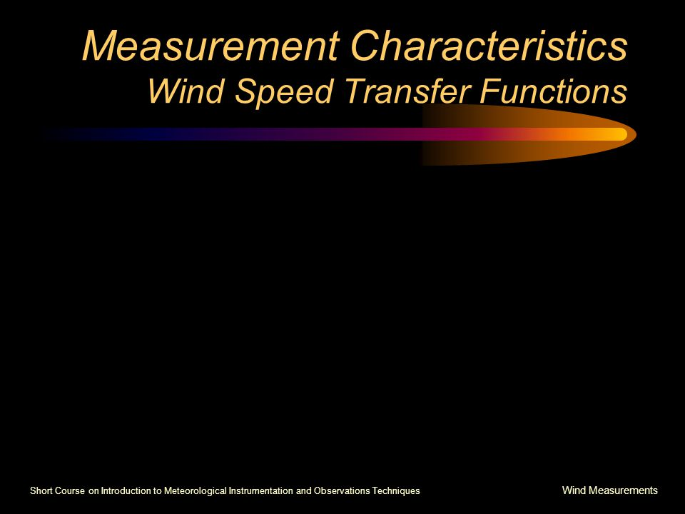 Short Course on Introduction to Meteorological Instrumentation and Observations Techniques Wind Measurements Measurement Characteristics Wind Speed Transfer Functions