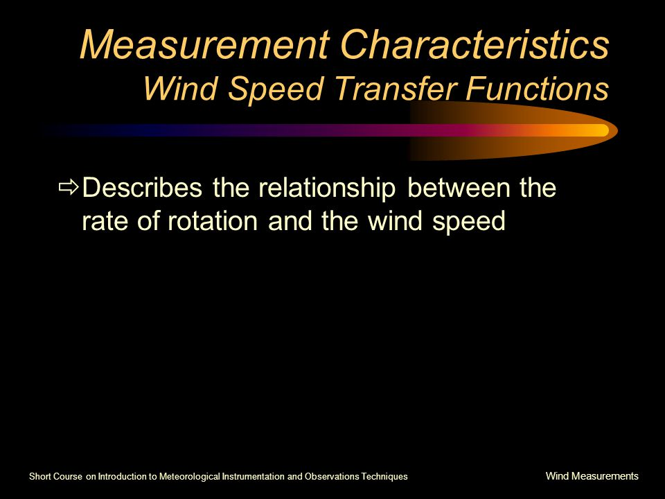 Short Course on Introduction to Meteorological Instrumentation and Observations Techniques Wind Measurements Measurement Characteristics Wind Speed Transfer Functions  Describes the relationship between the rate of rotation and the wind speed