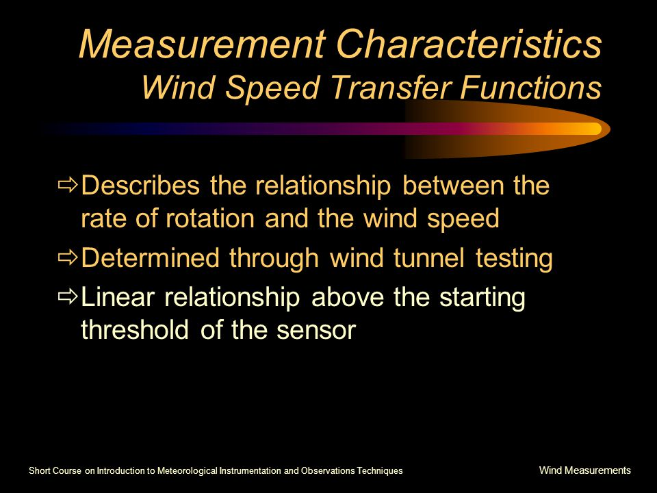 Short Course on Introduction to Meteorological Instrumentation and Observations Techniques Wind Measurements Measurement Characteristics Wind Speed Transfer Functions  Describes the relationship between the rate of rotation and the wind speed  Determined through wind tunnel testing  Linear relationship above the starting threshold of the sensor