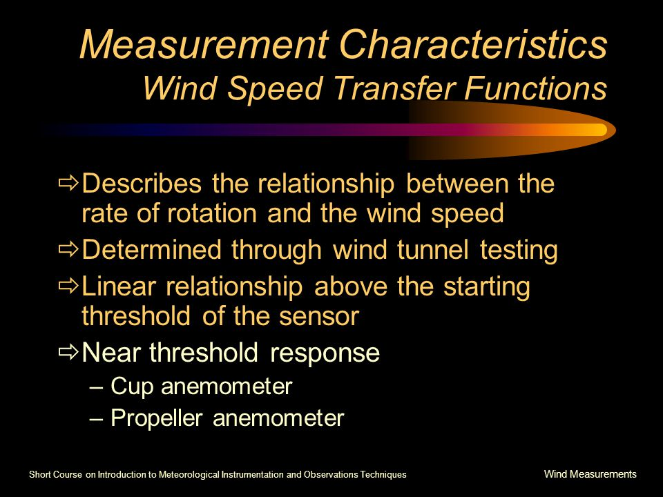 Short Course on Introduction to Meteorological Instrumentation and Observations Techniques Wind Measurements Measurement Characteristics Wind Speed Transfer Functions  Describes the relationship between the rate of rotation and the wind speed  Determined through wind tunnel testing  Linear relationship above the starting threshold of the sensor  Near threshold response –Cup anemometer –Propeller anemometer