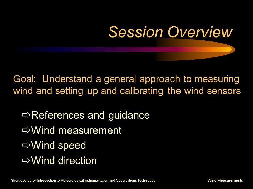 Short Course on Introduction to Meteorological Instrumentation and Observations Techniques Wind Measurements Session Overview  References and guidance  Wind measurement  Wind speed  Wind direction Goal: Understand a general approach to measuring wind and setting up and calibrating the wind sensors