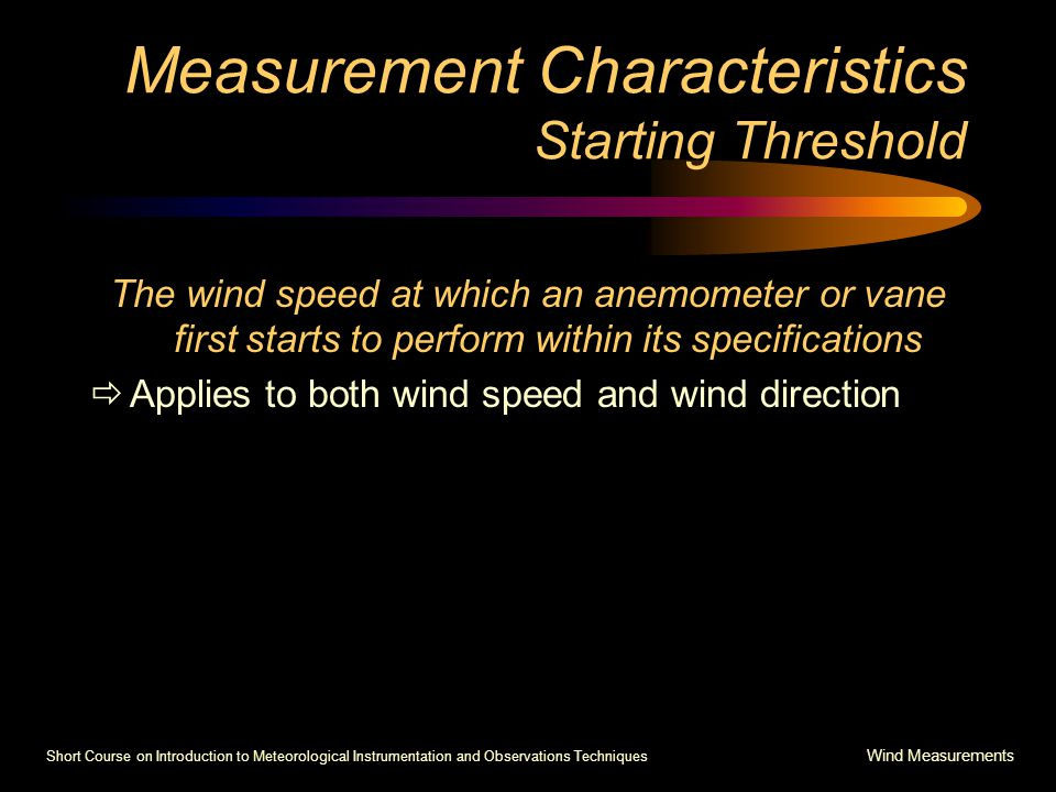 Short Course on Introduction to Meteorological Instrumentation and Observations Techniques Wind Measurements Measurement Characteristics Starting Threshold The wind speed at which an anemometer or vane first starts to perform within its specifications  Applies to both wind speed and wind direction