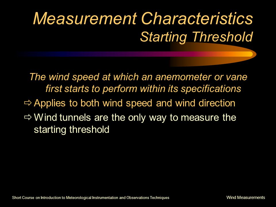Short Course on Introduction to Meteorological Instrumentation and Observations Techniques Wind Measurements Measurement Characteristics Starting Threshold The wind speed at which an anemometer or vane first starts to perform within its specifications  Applies to both wind speed and wind direction  Wind tunnels are the only way to measure the starting threshold