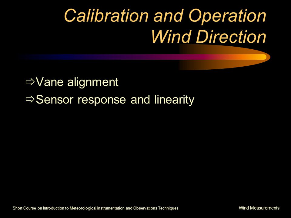 Short Course on Introduction to Meteorological Instrumentation and Observations Techniques Wind Measurements Calibration and Operation Wind Direction  Vane alignment  Sensor response and linearity