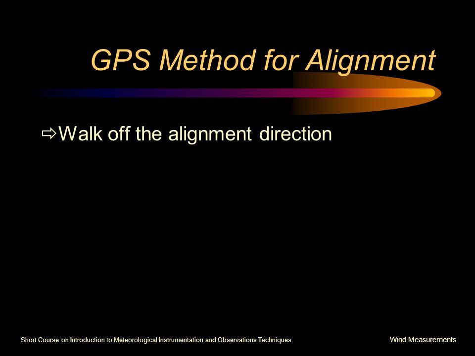 Short Course on Introduction to Meteorological Instrumentation and Observations Techniques Wind Measurements GPS Method for Alignment  Walk off the alignment direction