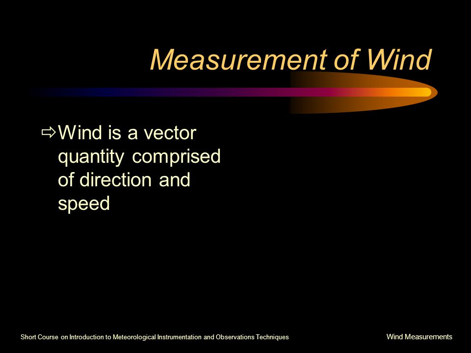 Short Course on Introduction to Meteorological Instrumentation and Observations Techniques Wind Measurements Measurement of Wind  Wind is a vector quantity comprised of direction and speed