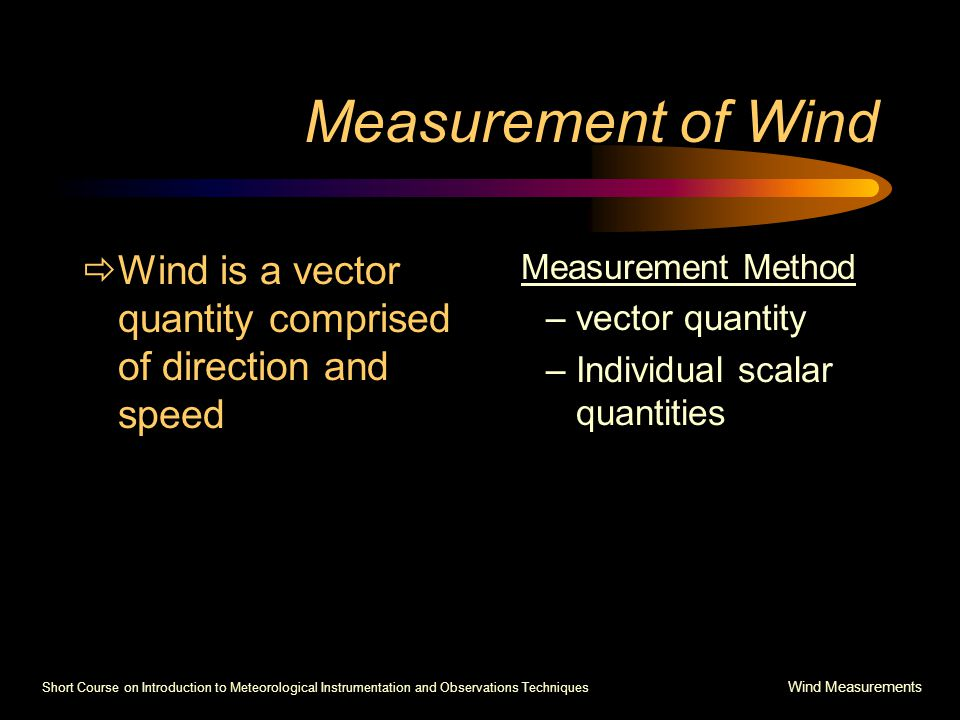 Short Course on Introduction to Meteorological Instrumentation and Observations Techniques Wind Measurements Measurement of Wind  Wind is a vector quantity comprised of direction and speed Measurement Method –vector quantity –Individual scalar quantities