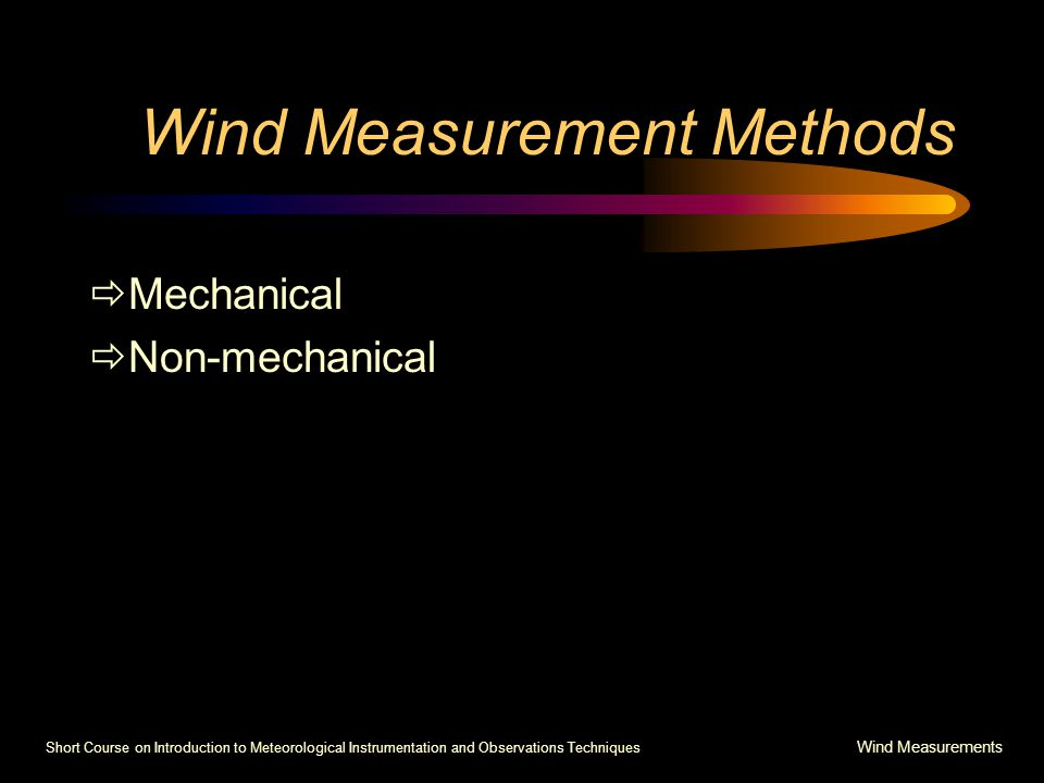 Short Course on Introduction to Meteorological Instrumentation and Observations Techniques Wind Measurements Wind Measurement Methods  Mechanical  Non-mechanical