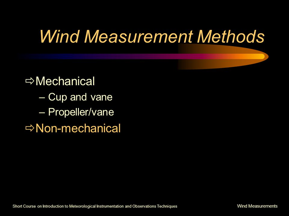 Short Course on Introduction to Meteorological Instrumentation and Observations Techniques Wind Measurements Wind Measurement Methods  Mechanical –Cup and vane –Propeller/vane  Non-mechanical